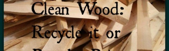 Clean Wood: Recycle it or Pay the Price
